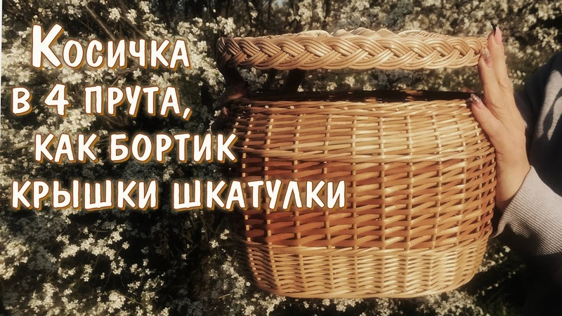Плетение шкатулки из лозы Косичка в 4 прута как полный функционал Бортик крышки