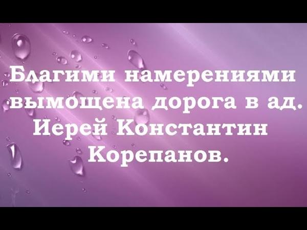 Благими намерениями вымощена дорога в ад Иерей Константин Корепанов