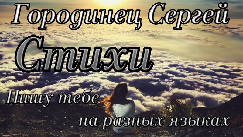 Авторские стихи Городинец Сергей Пишу тебе, на разных языках Читает автор