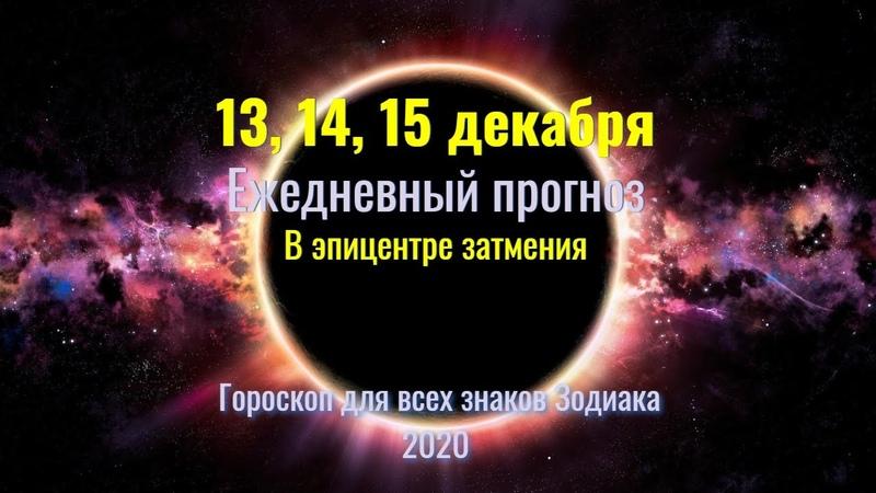13 14 15 декабря Ежедневный прогноз для всех знаков Зодиака В эпицентре полного затмения