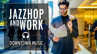 Jazzhop Music  — Working Mix — Downtown Office Music