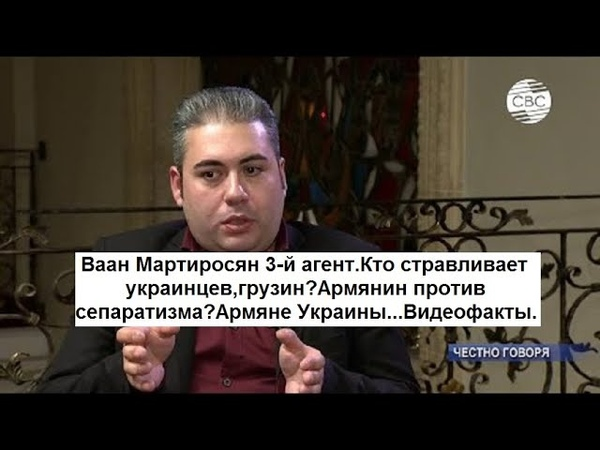 Ваан Мартиросян 3 й агент Кто стравливает украинцев грузин Арм н против сепаратизма Арм е Украины