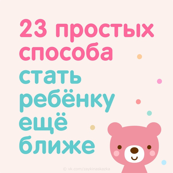 23 ПРОСТЫХ СПОСОБА СТАТЬ РЕБЁНКУ ЕЩЁ БЛИЖЕ Кapточки-шпаргалки для родителей