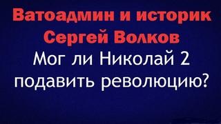 Ватоадмин и историк Сергей Волков: Мог ли Николай 2 подавить революцию