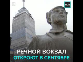 Реставрацию Северного речного вокзала завершат ко Дню города  Москва 24