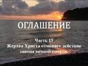 ОГЛАШЕНИЕ. Часть 19 - Жертва Христа отменяет действие закона вечной смерти