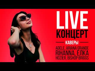 LIVE концерт: каверы на Hozier, Bishop Briggs, Елку, Ariana Grande, Adele, Rihanna